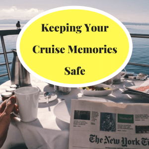 Hold Fast Unto the Experience: Keeping Your Cruise Memories Safe